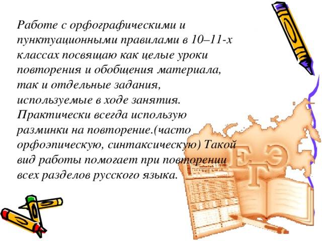 Работе с орфографическими и пунктуационными правилами в 10–11-х классах посвящаю как целые уроки повторения и обобщения материала, так и отдельные задания, используемые в ходе занятия. Практически всегда использую разминки на повторение.(часто орфоэпическую, синтаксическую) Такой вид работы помогает при повторении всех разделов русского языка.