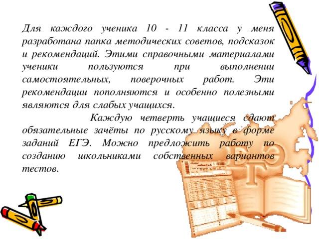 Для каждого ученика 10 - 11 класса у меня разработана папка методических советов, подсказок и рекомендаций. Этими справочными материалами ученики пользуются при выполнении самостоятельных, поверочных работ. Эти рекомендации пополняются и особенно полезными являются для слабых учащихся.  Каждую четверть учащиеся сдают обязательные зачёты по русскому языку в форме заданий ЕГЭ. Можно предложить работу по созданию школьниками собственных вариантов тестов.