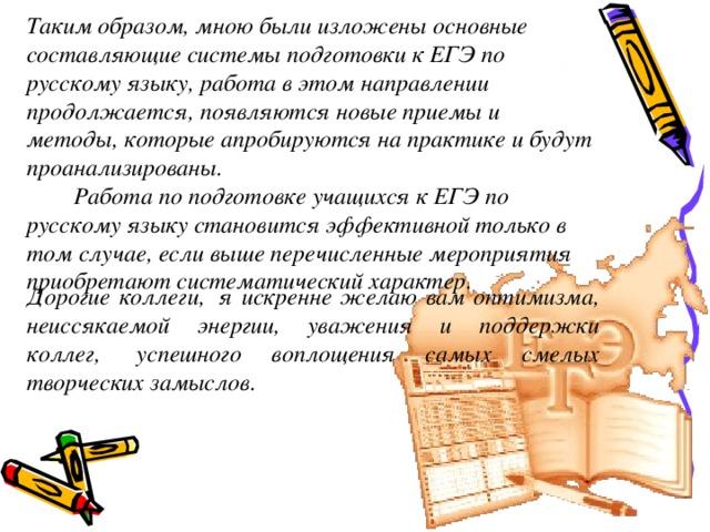 Таким образом, мною были изложены основные составляющие системы подготовки к ЕГЭ по русскому языку, работа в этом направлении продолжается, появляются новые приемы и методы, которые апробируются на практике и будут проанализированы.   Работа по подготовке учащихся к ЕГЭ по русскому языку становится эффективной только в том случае, если выше перечисленные мероприятия приобретают систематический характер.           Дорогие коллеги, я искренне желаю вам оптимизма, неиссякаемой энергии, уважения и поддержки коллег, успешного воплощения самых смелых творческих замыслов.