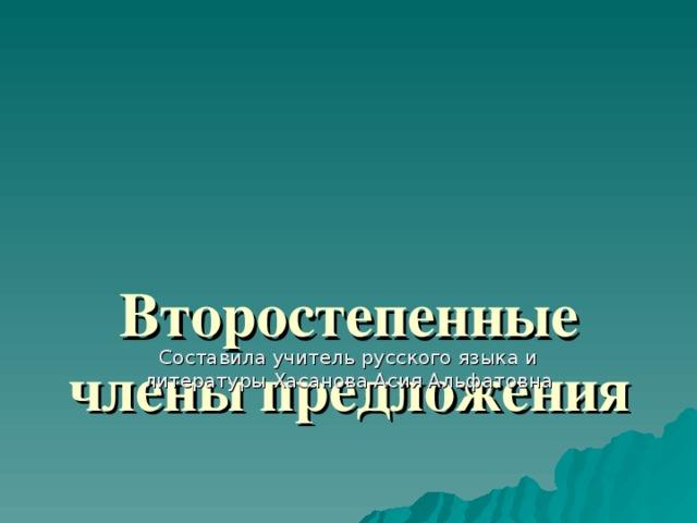 Второстепенные члены предложения   Составила учитель русского языка и литературы Хасанова Асия Альфатовна