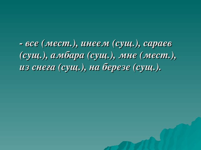- все (мест.), инеем (сущ.), сараев (сущ.), амбара (сущ.), мне (мест.), из снега (сущ.), на березе (сущ.).