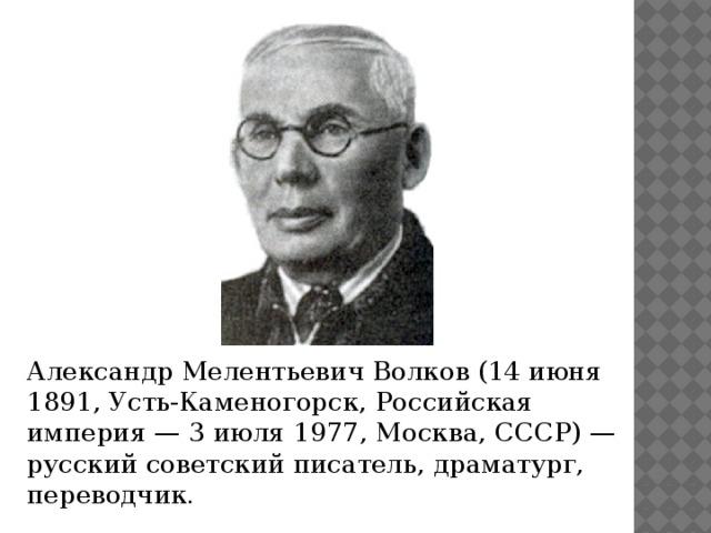 Александр Мелентьевич Волков (14 июня 1891, Усть-Каменогорск, Российская империя — 3 июля 1977, Москва, СССР) — русский советский писатель, драматург, переводчик.