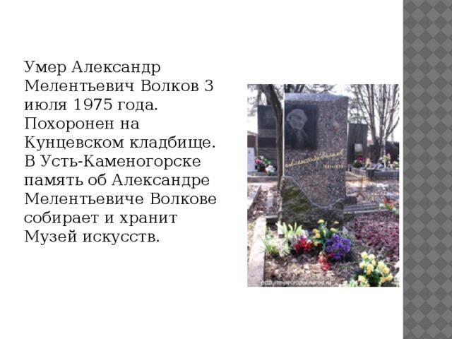 Умер Александр Мелентьевич Волков 3 июля 1975 года. Похоронен на Кунцевском кладбище. В Усть-Каменогорске память об Александре Мелентьевиче Волкове собирает и хранит Музей искусств.