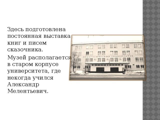 Здесь подготовлена постоянная выставка книг и писем сказочника. Музей располагается в старом корпусе университета, где некогда учился Александр Мелентьевич.