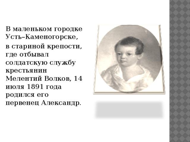В маленьком городке Усть–Каменогорске, в стариной крепости, где отбывал солдатскую службу крестьянин Мелентий Волков, 14 июля 1891 года родился его первенец Александр.