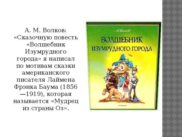 А. М. Волков: «Сказочную повесть «Волшебник Изумрудного города» я написал по мотивам сказки американского писателя Лаймена Фрэнка Баума (1856—1919), которая называется «Мудрец из страны Оз».