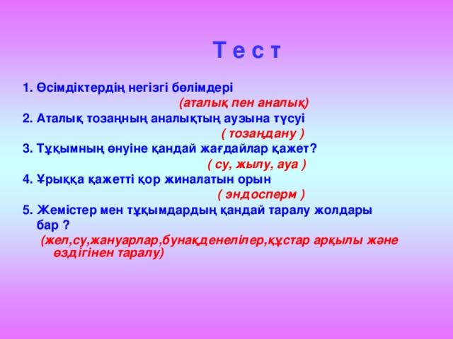 Т е с т  1. Өсімдіктердің негізгі бөлімдері  (аталық пен аналық) 2. Аталық тозаңның аналықтың аузына түсуі   ( тозаңдану ) 3. Тұқымның өнуіне қандай жағдайлар қажет?   ( су, жылу, ауа ) 4. Ұрыққа қажетті қор жиналатын орын   ( эндосперм ) 5. Жемістер мен тұқымдардың қандай таралу жолдары  бар ?  (жел,су,жануарлар,бунақденелілер,құстар арқылы және өздігінен таралу)