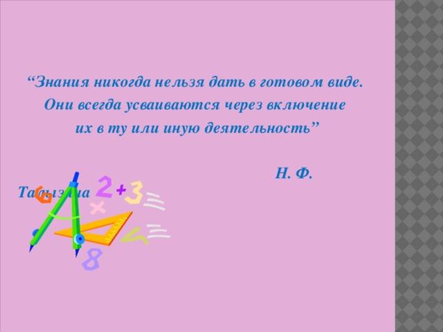""""""" Знания никогда нельзя дать в готовом виде. Они всегда усваиваются через включение их в ту или иную деятельность""""   Н. Ф. Талызина"""