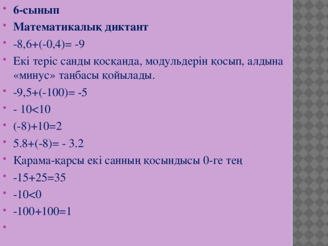 6-сынып Математикалық диктант -8,6+(-0,4)= -9 Екі теріс санды қосқанда, модульдерін қосып, алдына «минус» таңбасы қойылады. -9,5+(-100)= -5 - 10(-8)+10=2 5.8+(-8)= - 3.2 Қарама-қарсы екі санның қосындысы 0-ге тең -15+25=35 -10-100+100=1