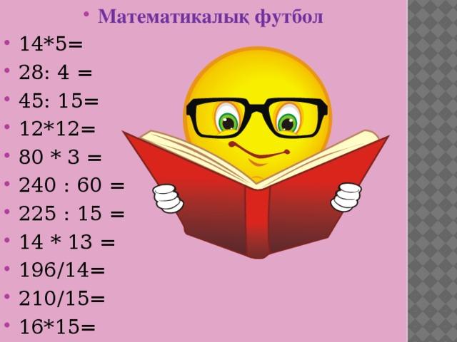 Математикалық футбол 14*5=  28: 4 =  45: 15=  12*12=  80 * 3 =  240 : 60 = 225 : 15 =  14 * 13 = 196/14= 210/15= 16*15=