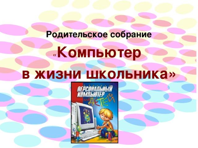 Родительское собрание  « Компьютер в жизни школьника»