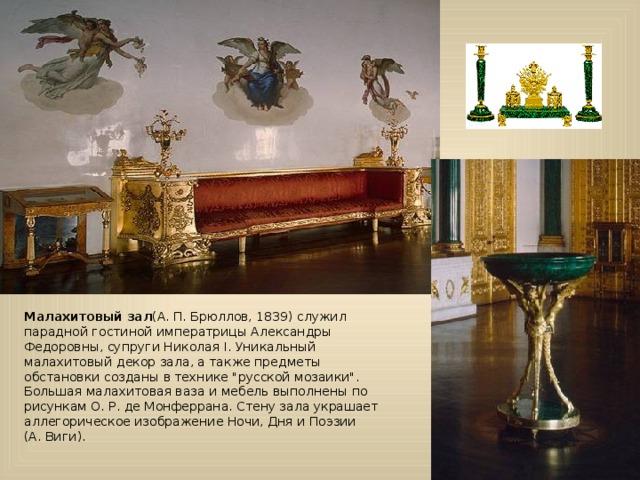 Малахитовый зал (А.П.Брюллов, 1839) служил парадной гостиной императрицы Александры Федоровны, супруги НиколаяI. Уникальный малахитовый декор зала, а также предметы обстановки созданы в технике
