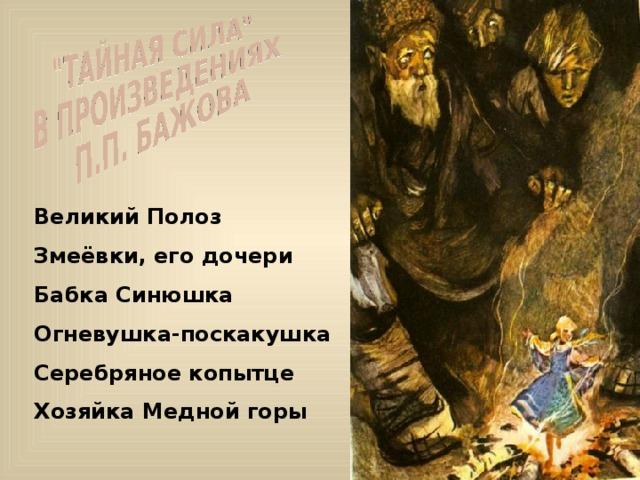 Великий Полоз Змеёвки, его дочери Бабка Синюшка Огневушка-поскакушка Серебряное копытце Хозяйка Медной горы