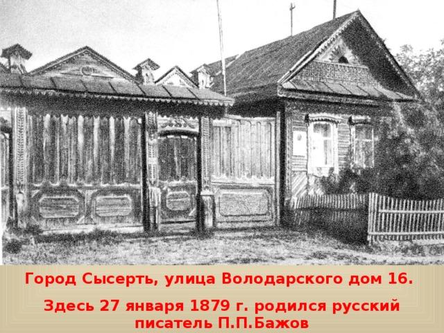Город Сысерть, улица Володарского дом 16. Здесь 27 января 1879 г. родился русский писатель П.П.Бажов