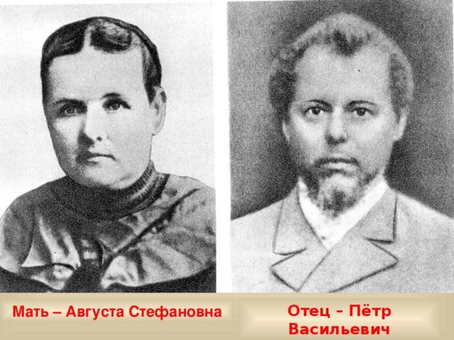 Отец – Пётр Васильевич Мать – Августа Стефановна