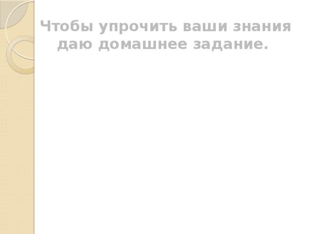 Чтобы упрочить ваши знания даю домашнее задание.  § 81, орфограмма №45,46   Упр. 465