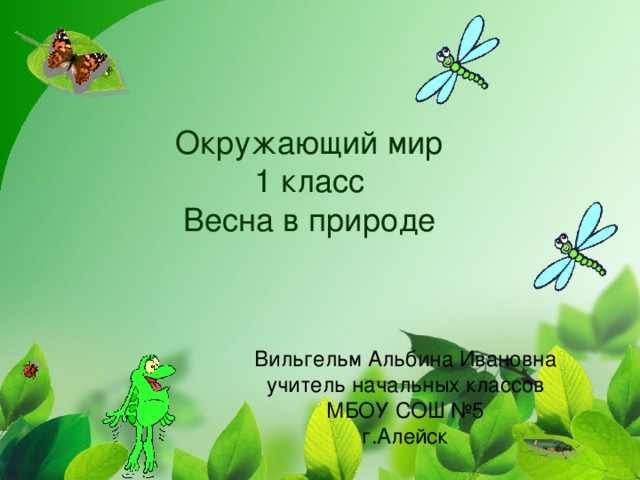 Окружающий мир  1 класс  Весна в природе Вильгельм Альбина Ивановна учитель начальных классов МБОУ СОШ №5 г.Алейск