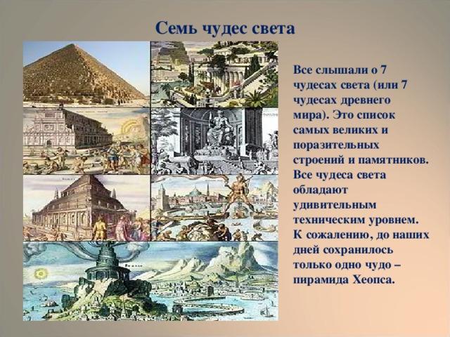 Семь чудес света Все слышали о 7 чудесах света (или 7 чудесах древнего мира). Это список самых великих и поразительных строений и памятников. Все чудеса света обладают удивительным техническим уровнем. К сожалению, до наших дней сохранилось только одно чудо – пирамида Хеопса.