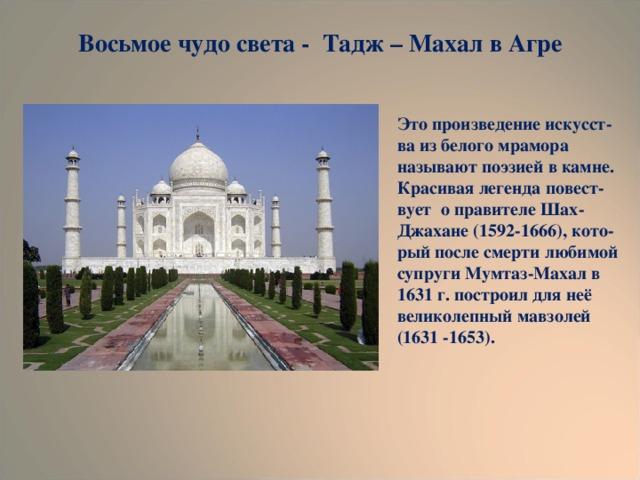 Восьмое чудо света - Тадж – Махал в Агре Это произведение искусст- ва из белого мрамора называют поэзией в камне. Красивая легенда повест- вует о правителе Шах-Джахане (1592-1666), кото- рый после смерти любимой супруги Мумтаз-Махал в 1631 г. построил для неё великолепный мавзолей (1631 -1653).