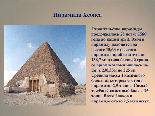 Пирамида Хеопса Строительство пирамиды продолжалось 20 лет (с 2560 года до нашей эры). Вход в пирамиду находится на высоте 15,63 м; высота пирамиды приблизительно 138,7 м; длина боковой грани со временем уменьшилась на 5м (с 230,33м до 225 м). Средняя масса 1 каменного блока, из которых состоит пирамида, 2,5 тонны. Самый тяжёлый каменный блок – 15 тонн. Всего блоков в пирамиде около 2,5 млн штук.