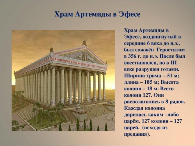 Храм Артемиды в Эфесе Храм Артемиды в Эфесе, воздвигнутый в середине 6 века до н.э., был сожжён Геростатом в 356 г. до н.э. После был восстановлен, но в III веке разрушен готами. Ширина храма - 51 м; длина – 105 м; Высота колонн – 18 м. Всего колонн 127. Они располагались в 8 рядов. Каждая колонна дарилась каким –либо царём. 127 колонн – 127 царей. (исходя из предания).