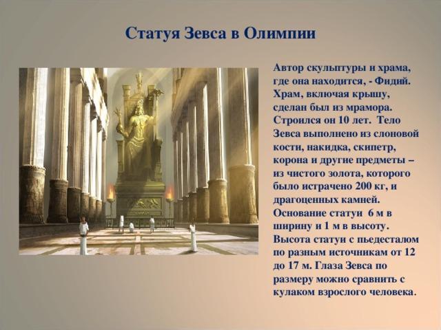 Статуя Зевса в Олимпии Автор скульптуры и храма, где она находится, - Фидий. Храм, включая крышу, сделан был из мрамора. Строился он 10 лет. Тело Зевса выполнено из слоновой кости, накидка, скипетр, корона и другие предметы – из чистого золота, которого было истрачено 200 кг, и драгоценных камней. Основание статуи 6 м в ширину и 1 м в высоту. Высота статуи с пьедесталом по разным источникам от 12 до 17 м. Глаза Зевса по размеру можно сравнить с кулаком взрослого человека .