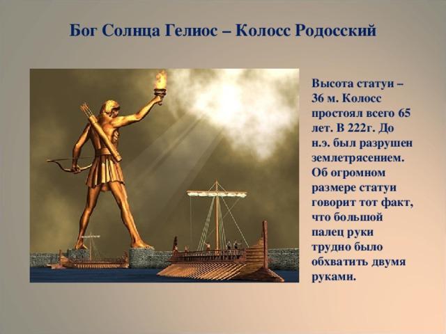 Бог Солнца Гелиос – Колосс Родосский Высота статуи – 36 м. Колосс простоял всего 65 лет. В 222г. До н.э. был разрушен землетрясением. Об огромном размере статуи говорит тот факт, что большой палец руки трудно было обхватить двумя руками.
