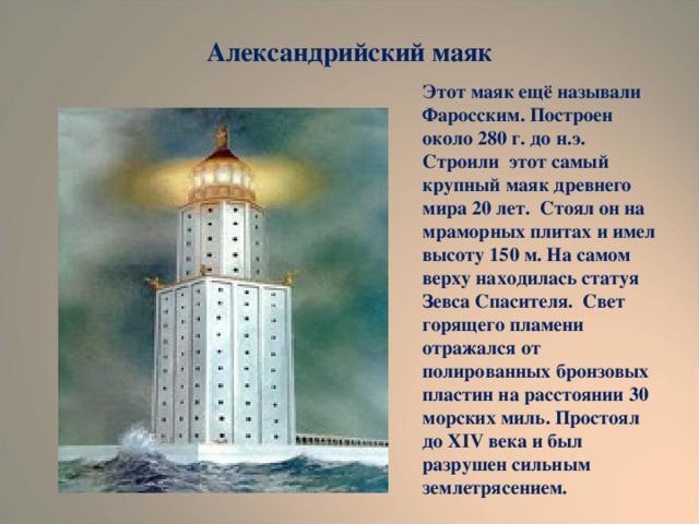 Александрийский маяк Этот маяк ещё называли Фаросским. Построен около 280 г. до н.э. Строили этот самый крупный маяк древнего мира 20 лет. Стоял он на мраморных плитах и имел высоту 150 м. На самом верху находилась статуя Зевса Спасителя. Свет горящего пламени отражался от полированных бронзовых пластин на расстоянии 30 морских миль. Простоял до XIV века и был разрушен сильным землетрясением.