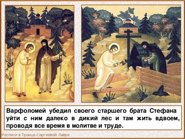 Варфоломей убедил своего старшего брата Стефана уйти с ним далеко в дикий лес и там жить вдвоем, проводя все время в молитве и труде. Росписи в Троице-Сергиевой Лавре