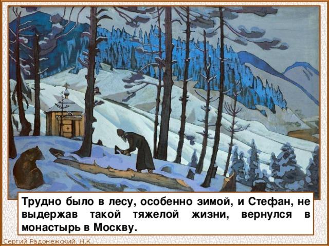 Трудно было в лесу, особенно зимой, и Стефан, не выдержав такой тяжелой жизни, вернулся в монастырь в Москву. Сергий Радонежский. Н.К. Рерих