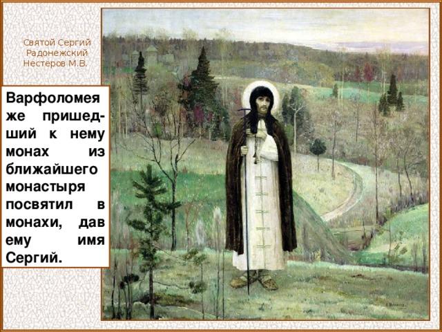 Святой Сергий Радонежский Нестеров М.В. Варфоломея же пришед-ший к нему монах из ближайшего монастыря посвятил в монахи, дав ему имя Сергий.