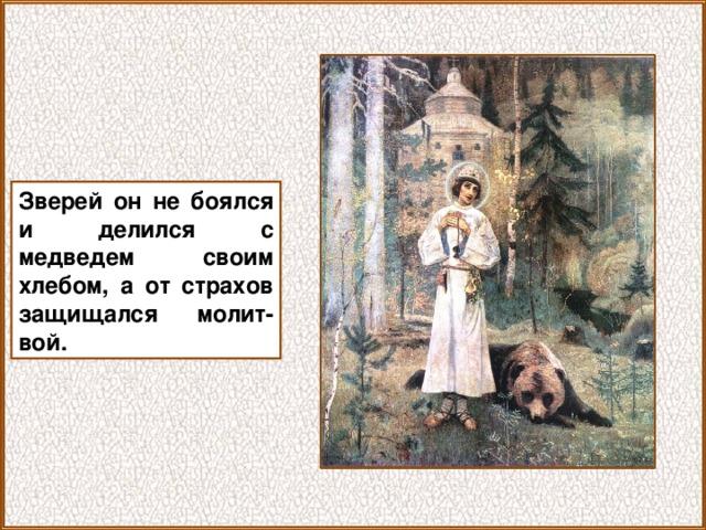 Зверей он не боялся и делился с медведем своим хлебом, а от страхов защищался молит-вой.