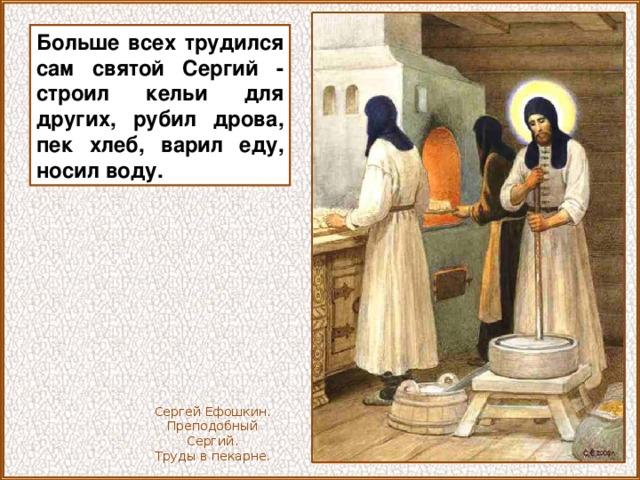 Больше всех трудился сам святой Сергий - строил кельи для других, рубил дрова, пек хлеб, варил еду, носил воду. Сергей Ефошкин. Преподобный Сергий. Труды в пекарне.