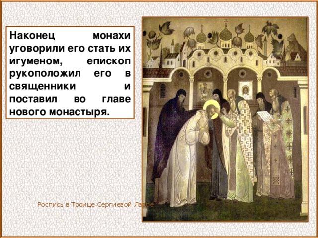 Наконец монахи уговорили его стать их игуменом, епископ рукоположил его в священники и поставил во главе нового монастыря. Роспись в Троице-Сергиевой Лавре