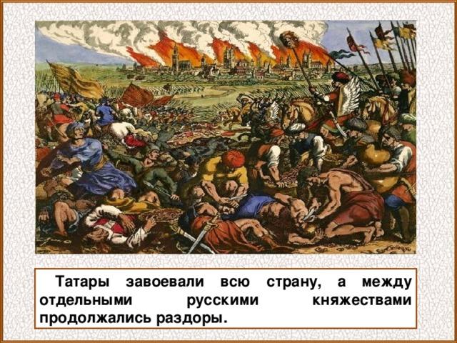 Татары завоевали всю страну, а между отдельными русскими княжествами продолжались раздоры.