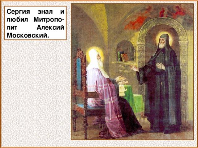 Сергия знал и любил Митропо-лит Алексий Московский.