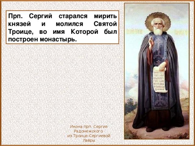Прп. Сергий старался мирить князей и молился Святой Троице, во имя Которой был построен монастырь. Икона прп. Сергия Радонежского из Троице-Сергиевой Лавры