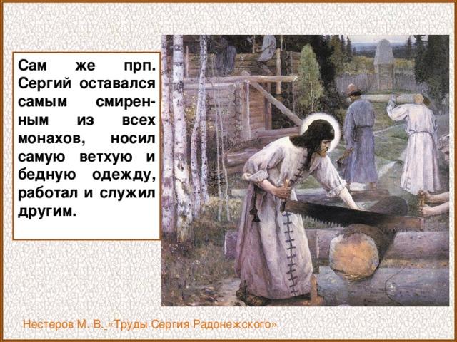 Сам же прп. Сергий оставался самым смирен-ным из всех монахов, носил самую ветхую и бедную одежду, работал и служил другим.  Нестеров М. В.  «Труды Сергия Радонежского»