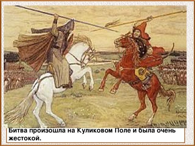 Битва произошла на Куликовом Поле и была очень жестокой.