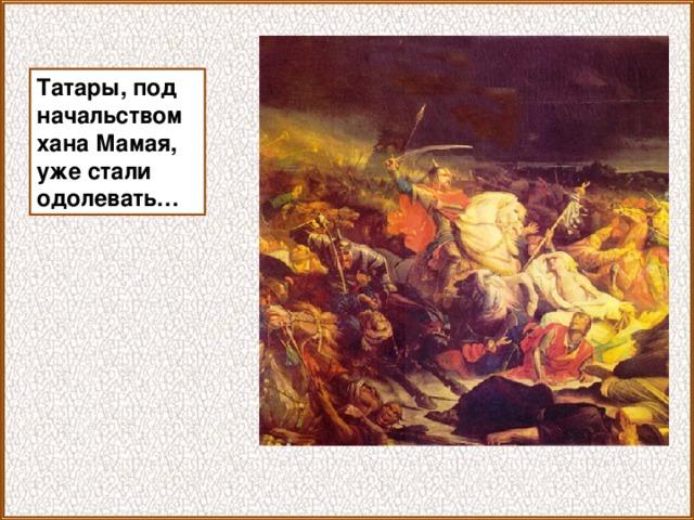Татары, под начальством хана Мамая, уже стали одолевать…