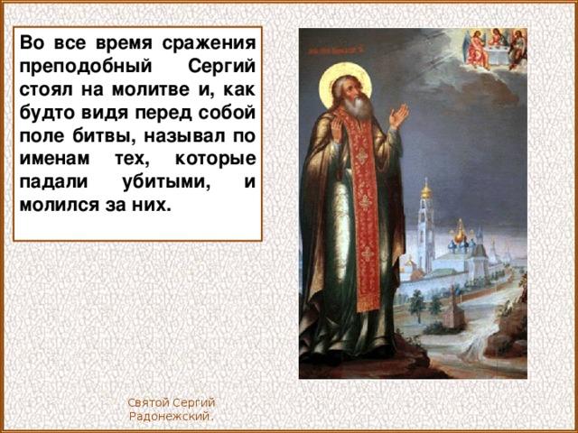 Во все время сражения преподобный Сергий стоял на молитве и, как будто видя перед собой поле битвы, называл по именам тех, которые падали убитыми, и молился за них.  Святой Сергий Радонежский.