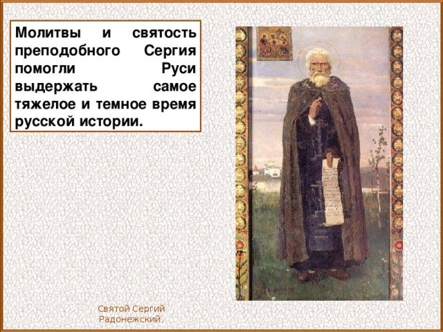 Молитвы и святость преподобного Сергия помогли Руси выдержать самое тяжелое и темное время русской истории. Святой Сергий Радонежский.