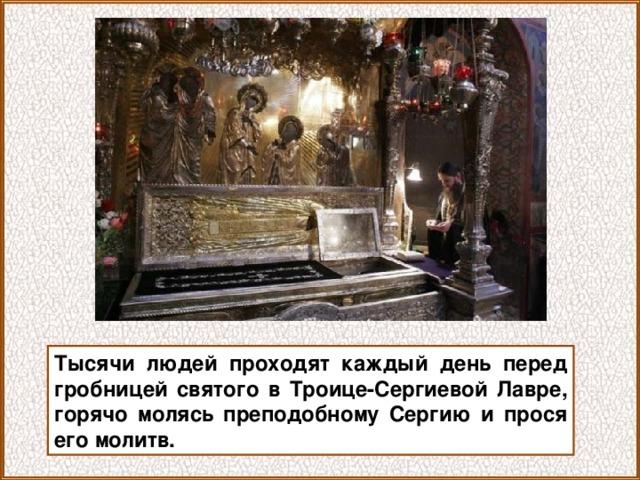 Тысячи людей проходят каждый день перед гробницей святого в Троице-Сергиевой Лавре, горячо молясь преподобному Сергию и прося его молитв.
