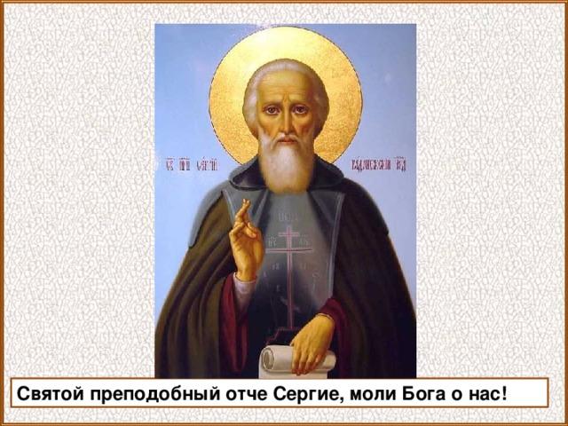 Святой преподобный отче Сергие, моли Бога о нас!