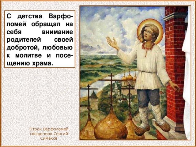 С детства Варфо-ломей обращал на себя внимание родителей своей добротой, любовью к молитве и посе-щению храма. Отрок Варфоломей священник Сергий Симаков