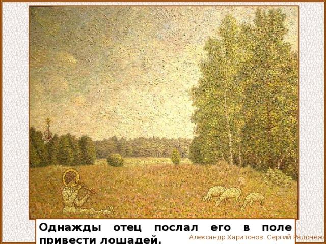 Однажды отец послал его в поле привести лошадей. Александр Харитонов. Сергий Радонежский