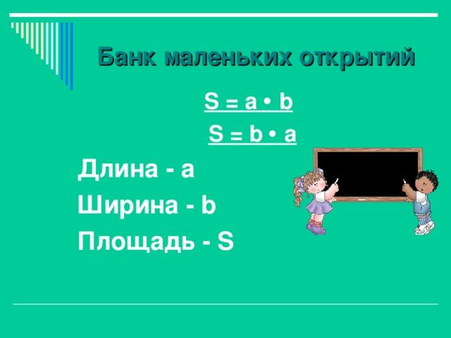 Банк маленьких открытий  S = а   b  S = b   а Длина - а Ширина - b Площадь - S