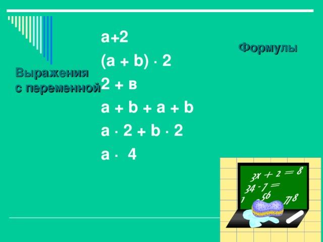 Выражения с переменной а+2 ( а + b) · 2 2 + в a + b + a + b a · 2 + b · 2 а · 4  Формулы
