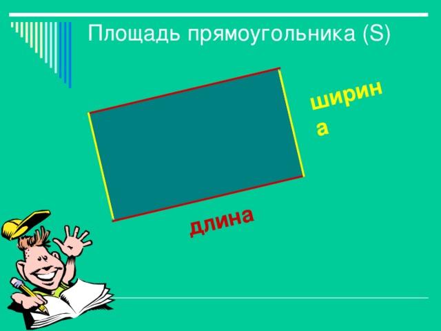 длина ширина Площадь прямоугольника ( S )