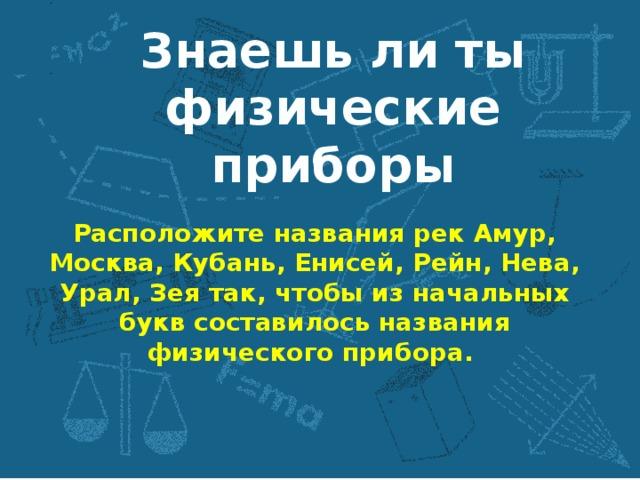 Знаешь ли ты физические приборы Расположите названия рек Амур, Москва, Кубань, Енисей, Рейн, Нева, Урал, Зея так, чтобы из начальных букв составилось названия физического прибора.